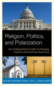 Religion, Politics, and Polarization - How Religiopolitical Conflict Is Changing Congress and American Democracy ebook by William V. D'Antonio,Steven A. Tuch,Josiah R. Baker