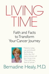 Living Time - Faith and Facts to Transform Your Cancer Journey ebook by Bernadine Healy