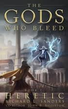 The Gods Who Bleed: Heretic ebook by Richard L. Sanders