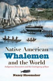 Native American Whalemen and the World - Indigenous Encounters and the Contingency of Race ebook by Nancy Shoemaker