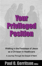 Your Privileged Position - Walking in the Footsteps of Jesus as a Christian in Healthcare ebook by Paul O Gerritson