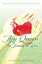 My Queen: the Beauty in You - Embracing Her Beauty and Understanding Her Treasures ebook by Chienyem U. Uchime Opara