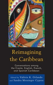 Reimagining the Caribbean - Conversations among the Creole, English, French, and Spanish Caribbean ebook by Valérie Orlando, Sandra Cypess, Joseph Cantave,...