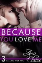 Because You Love Me - Falling For You, #3 ebook by Ava Claire