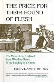 The Price for Their Pound of Flesh - The Value of the Enslaved, from Womb to Grave, in the Building of a Nation ebook by Daina Ramey Berry