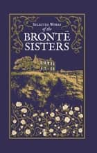 Selected Works of the Brontë Sisters ebook by Charlotte Brontë, Emily Brontë, Anne Brontë,...