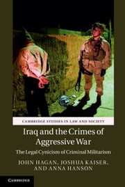 Iraq and the Crimes of Aggressive War - The Legal Cynicism of Criminal Militarism ebook by John Hagan,Joshua Kaiser,Anna Hanson
