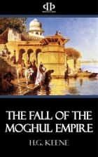 The Fall of the Moghul Empire ebook by H.G. Keene