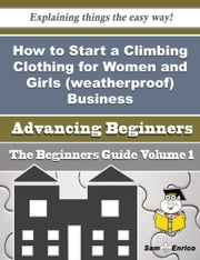 How to Start a Climbing Clothing for Women and Girls (weatherproof) Business (Beginners Guide) ebook by Lang Nieto,Sam Enrico