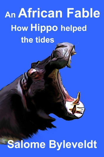 An African Fable: How Hippo helped the tides (Book #5, African Fable Series) ebook by Salome Byleveldt