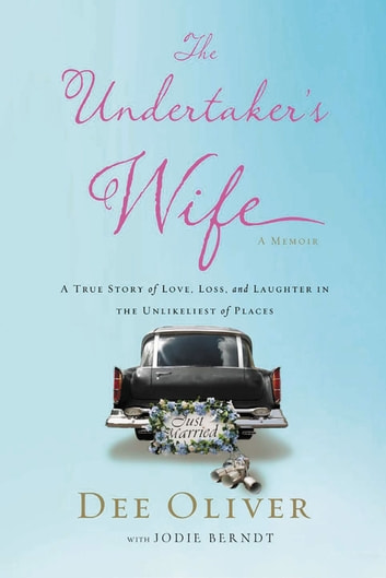 The Undertaker's Wife - A True Story of Love, Loss, and Laughter in the Unlikeliest of Places ebook by Dee Oliver