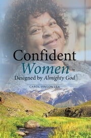 Confident Women Designed by Almighty God ebook by Carol Vinson Lea