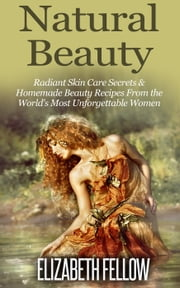 Natural Beauty: Radiant Skin Care Secrets & Homemade Beauty Recipes From the World's Most Unforgettable Women - Essential Oil for Beginners Series ebook by Elizabeth Fellow