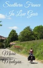 Southern France In Low Gear ebook by Marie Madigan