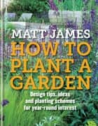 RHS How to Plant a Garden - Design tricks, ideas and planting schemes for year-round interest eBook by Matt James, The Royal Horticultural Society