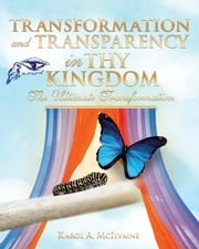 Transformation and Transparency in Thy Kingdom - The Ultimate Tranformation ebook by Karol A.  McIlvaine