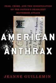 American Anthrax - Fear, Crime, and the Investigation of the Nation's Deadliest Bioterror Attack ebook by Jeanne Guillemin