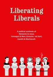 Liberating Liberals - A Political Synthesis Of Nietzsche And Jesus; Vonnegut And Marx (Groucho, Not Karl); Gandhi And Machiavelli ebook by Bill Branyon