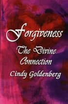 Forgiveness~The Divine Connection ebook by Cindy Goldenberg