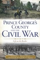 Prince George's County and the Civil War - Life on the Border ebook by Nathania A. Branch Miles, Monday M. Miles, Ryan J. Quick