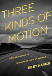 Three Kinds of Motion - Kerouac, Pollock, and the Making of American Highways ebook by Riley Hanick