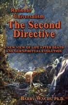 Rational Universalism, The Second Directive: A New View of Life After Death and Our Spiritual Evolution ebook by Barry Wachs