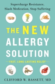 The New Allergy Solution - Supercharge Resistance, Slash Medication, Stop Suffering ebook by Clifford Bassett