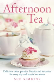 Afternoon Tea - Delicious cakes, pastries, biscuits and savouries for every day and special occasions ebook by Sue Simkins