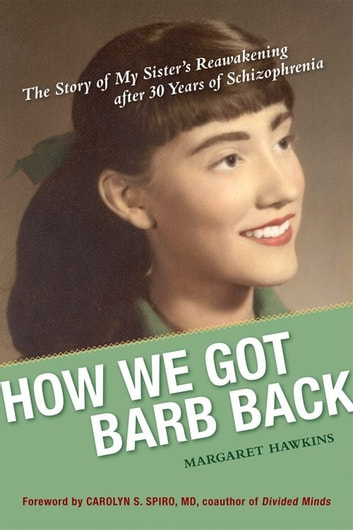 How We Got Barb Back: The Story Of My Sister's Reawakening From 30 Years Of Schizophrenia ebook by Margaret Hawkins,Carolyn S. Spiro