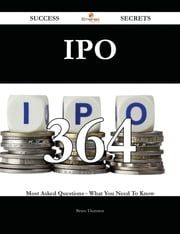 IPO 364 Success Secrets - 364 Most Asked Questions On IPO - What You Need To Know ebook by Bruce Thornton