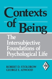 Contexts of Being - The Intersubjective Foundations of Psychological Life ebook by Robert D. Stolorow,George E. Atwood