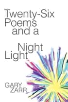 Twenty-six Poems and a Night Light ebook by Gary Zarr