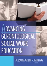 Advancing Gerontological Social Work Education ebook by Joanna Mellor,Joann Ivry