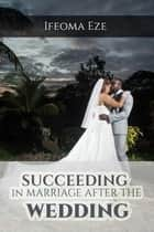 Succeeding in Marriage After the Wedding ebook by Ifeoma Eze