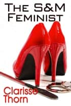 The S&M Feminist: Best of Clarisse Thorn ebook by Clarisse Thorn