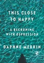 This Close to Happy ebook by Daphne Merkin