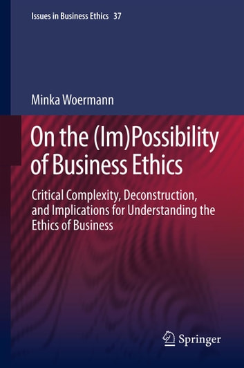 On the (Im)Possibility of Business Ethics - Critical Complexity, Deconstruction, and Implications for Understanding the Ethics of Business ebook by Minka Woermann