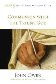 Communion with the Triune God (Foreword by Kevin J. Vanhoozer) ebook by John Owen,Kevin J. Vanhoozer,Kelly M. Kapic,Justin Taylor