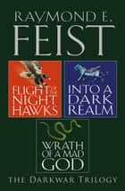 The Complete Darkwar Trilogy: Flight of the Night Hawks, Into a Dark Realm, Wrath of a Mad God ebook by Raymond E. Feist