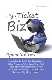 High Ticket Biz Opportunities - Learn How To Sell Online Using Great Value Products, Advertising Tools And Other Online Techniques Of High Ticket Marketing So You Can Earn Easy Revenue Right From Home ebook by Keneth J. Taylor