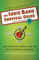 The Indie Band Survival Guide, 2nd Ed. ebook by Randy Chertkow,Jason Feehan