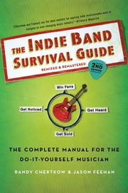 The Indie Band Survival Guide, 2nd Ed. - The Complete Manual for the Do-it-Yourself Musician ebook by Randy Chertkow,Jason Feehan
