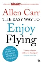 The Easy Way to Enjoy Flying ebook by Allen Carr
