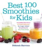 Best 100 Smoothies for Kids - Incredibly Nutritious and Totally Delicious No-Sugar-Added Smoothies for Any Time of Day ebook by Deborah Harroun