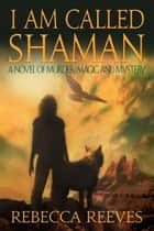 I Am Called Shaman: A Novel of Murder, Magic and Mystery ebook by Rebecca Reeves