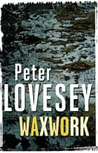 Waxwork - The Eighth Sergeant Cribb Mystery ebook by Peter Lovesey