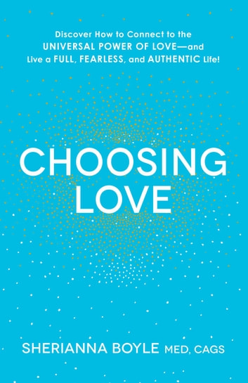 Choosing Love - Discover How to Connect to the Universal Power of Love--and Live a Full, Fearless, and Authentic Life! ebook by Sherianna Boyle