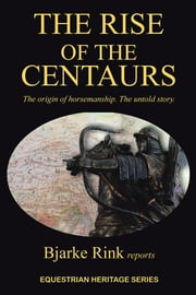 The Rise of the Centaurs - The origin of horsemanship. The untold story. ebook by Bjarke Rink reports