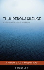 Thunderous Silence - A Formula for Ending Suffering: A Practical Guide to the Heart Sutra ebook by Dosung Yoo