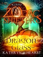 Dragon Glass - A Zodiac Shifters Paranormal Romance: Scorpio ebook by Kathryn M. Hearst, Zodiac Shifters